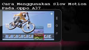 Cara Menggunakan Slow Motion Pada Oppo A37 1