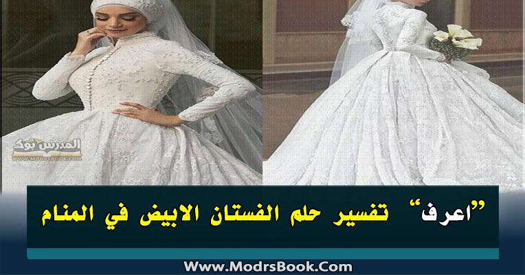 تفسير حلم الفستان الابيض في المنام لابن سيرين والنابلسي