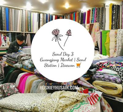 Hari Ketiga Di Seoul, Membeli Belah @ Gwangjang Market | Jalan - Jalan ke Itaewon