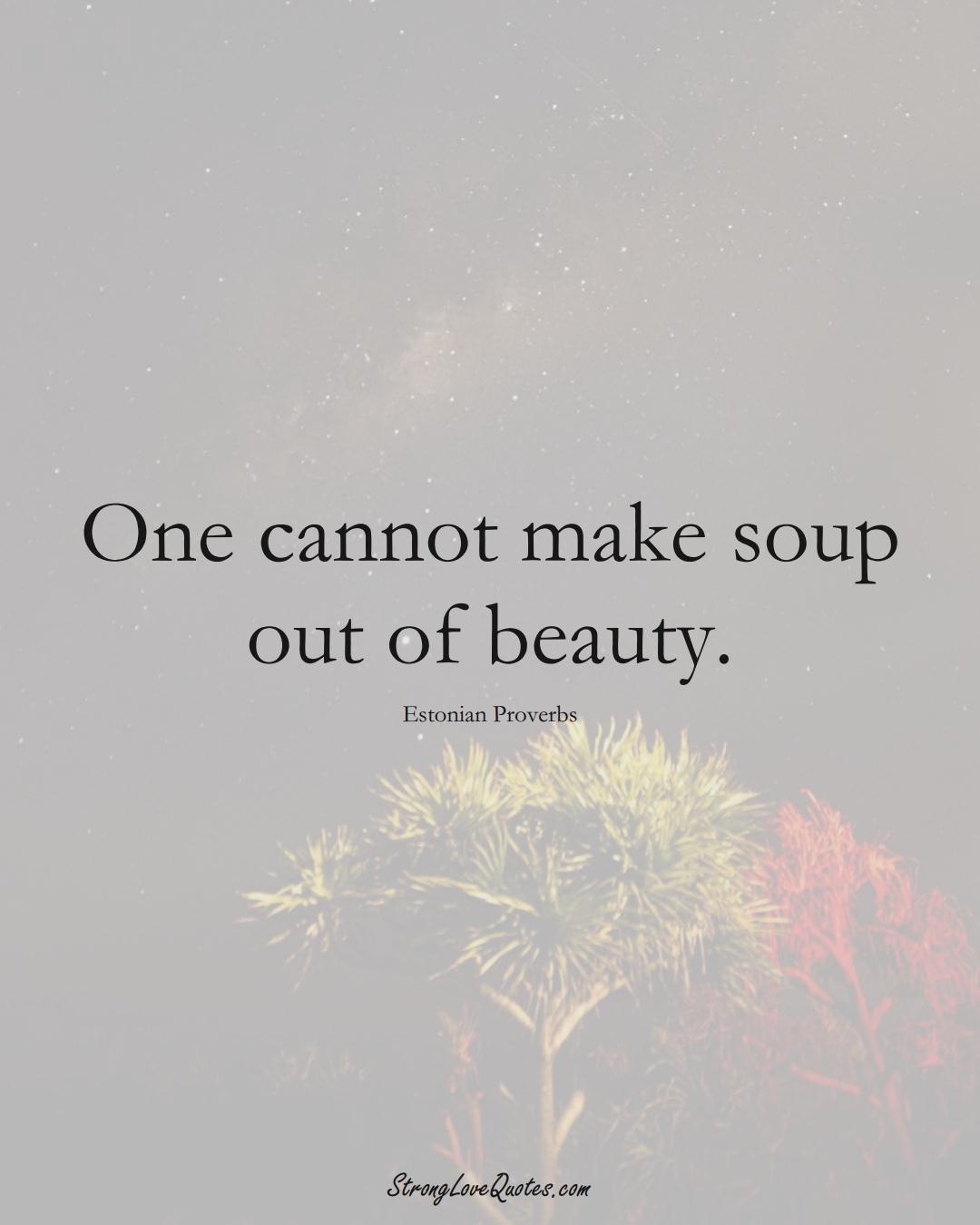 One cannot make soup out of beauty. (Estonian Sayings);  #EuropeanSayings