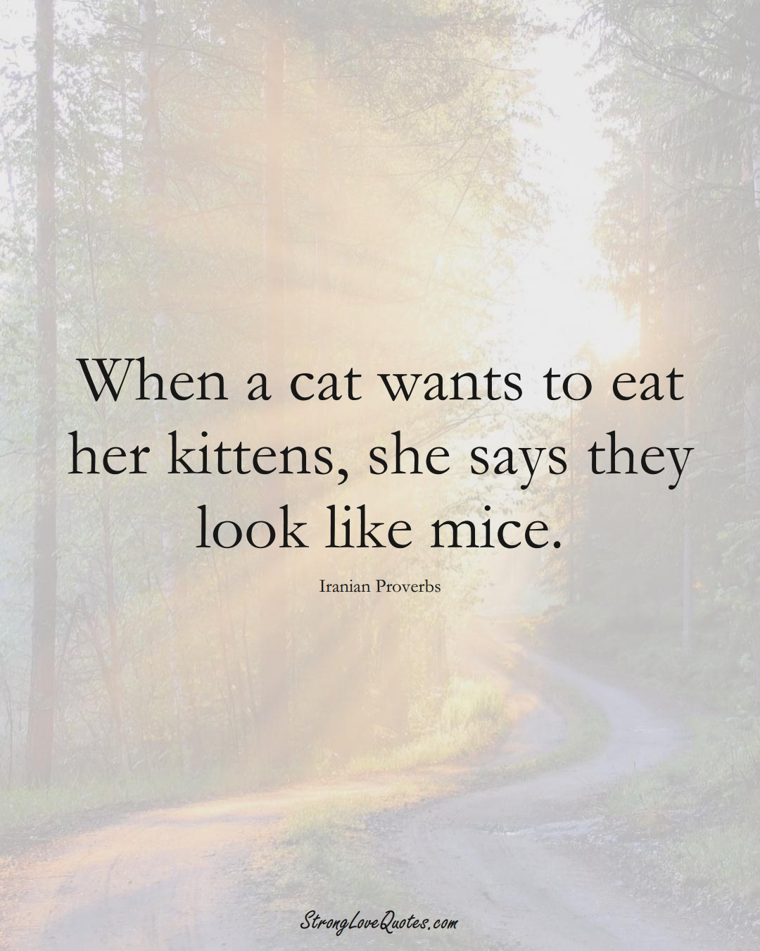 When a cat wants to eat her kittens, she says they look like mice. (Iranian Sayings);  #MiddleEasternSayings