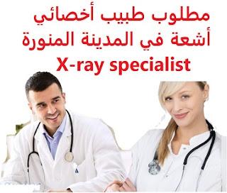 وظائف السعودية مطلوب طبيب أخصائي أشعة في المدينة المنورة X-ray specialist