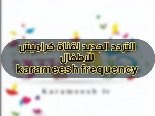 تردد قناة كراميش للاطفال الجديد 2021 على نايل سات وعرب سات   karameesh kids channel frequency nilesat & arabsat
