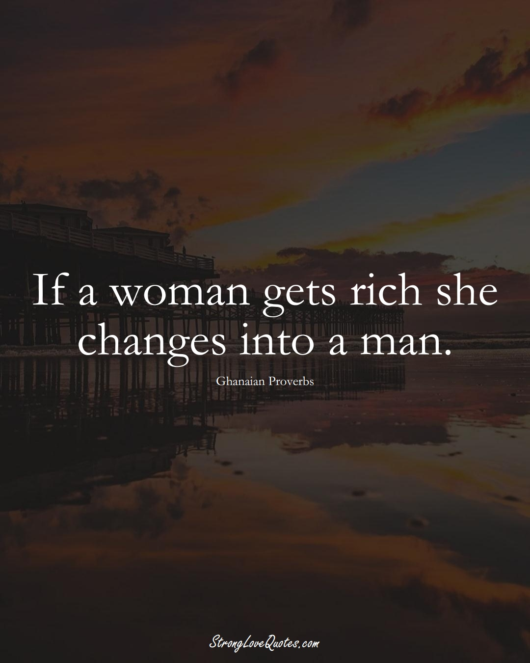 If a woman gets rich she changes into a man. (Ghanaian Sayings);  #AfricanSayings