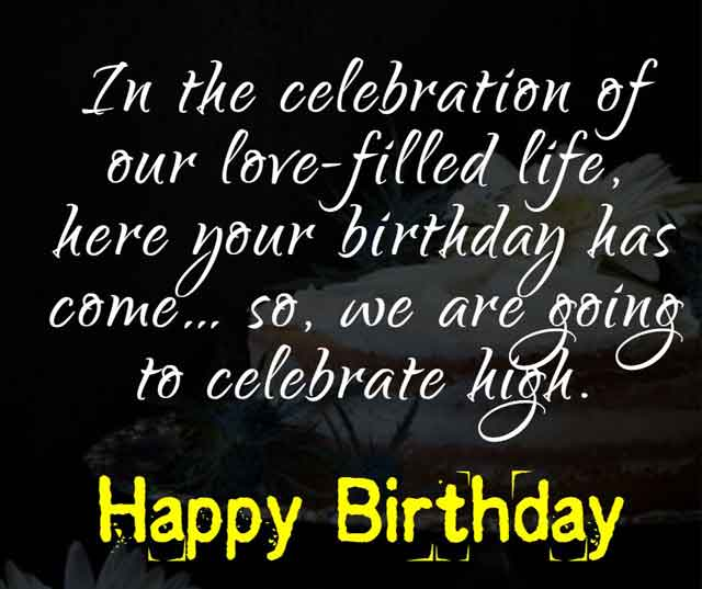 In the celebration of our love-filled life, here your birthday has come… so, we are going to celebrate high.