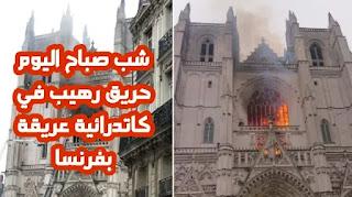 شب صباح اليوم حريق رهيب في كاتدرائية عريقة بفرنسا