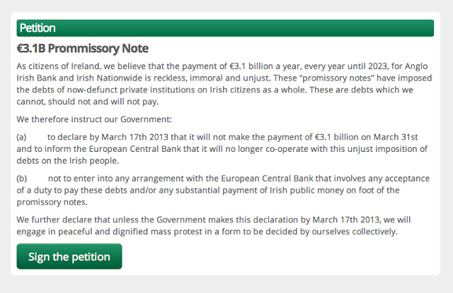 "Euro 3.1 Billion Promissory Note  As citizens of Ireland, we believe that the payment of Euro 3.1 billion a year, every year until 2023, for Anglo Irish Bank and Irish Nationwide is reckless, immoral and unjust.  These ""promissory notes"" have imposed the debts of now-defunct institutions on Irish Citizens as a whole.  These debts which we cannot, should not and will not pay.  We therefore instruct our Government:  (a) to declare by March 17th 2013 that it will not make the payment of Euro 3.1 billion on March 31st and to inform the European Central Bank that it will no longer co-operate with this unjust imposition of debts on the Irish people.  (b) not to enter into any arrangement with the European Central Bank that involves any acceptance of a duty to pay these debts and/or any substantial payment of Irish Public money on foot of the promissory notes.  We further declare that unless the Government makes this declaration by March 17th 2013 we will engage in peaceful and dignified mass protest in a form to be decided by ourselves collectively.  Sign the petition"