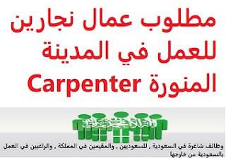 Carpenters workers are required to work in Medina To work for a contracting establishment in Madinah Qualification Not required Experience Previous experience working in the field Salary It is decided after the interview