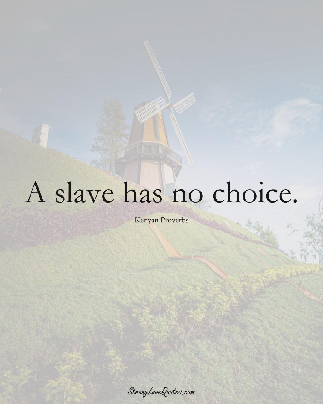 A slave has no choice. (Kenyan Sayings);  #AfricanSayings