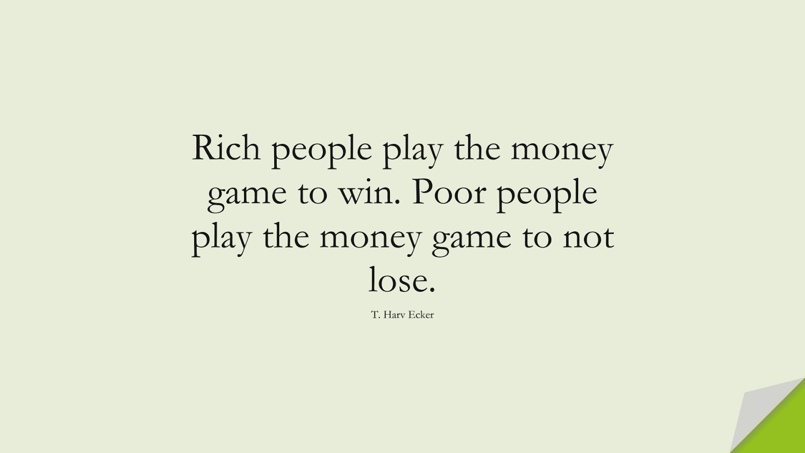Rich people play the money game to win. Poor people play the money game to not lose. (T. Harv Ecker);  #MoneyQuotes