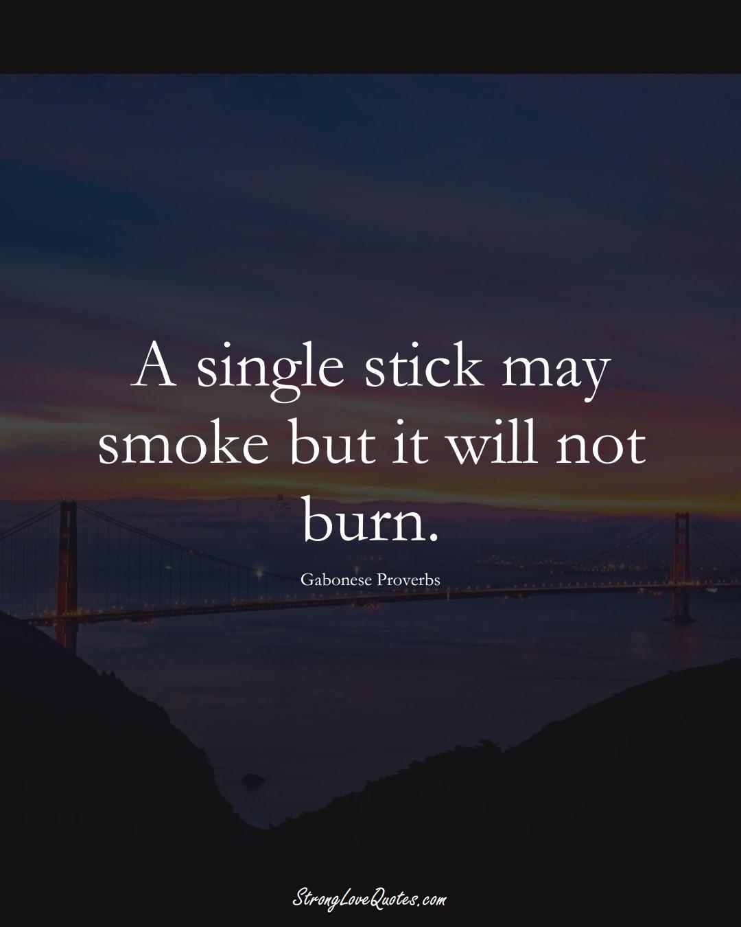 A single stick may smoke but it will not burn. (Gabonese Sayings);  #AfricanSayings