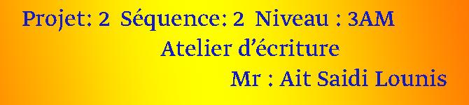 Projet: 2  Séquence: 2  Niveau : 3AM      Atelier d'écriture