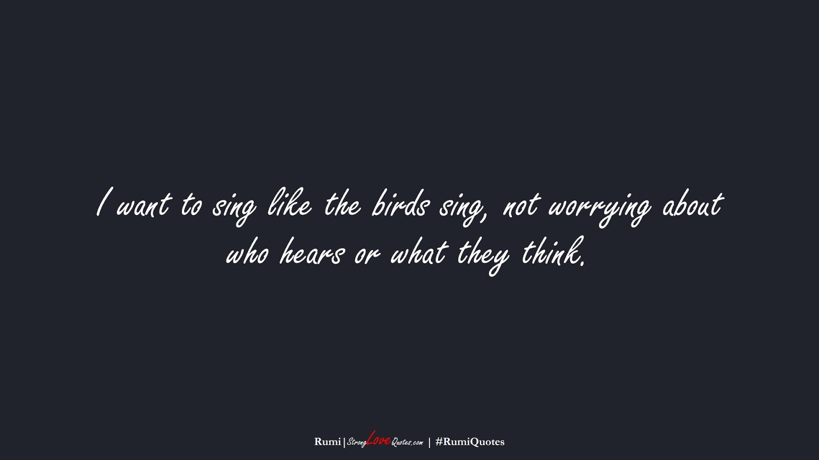 I want to sing like the birds sing, not worrying about who hears or what they think. (Rumi);  #RumiQuotes