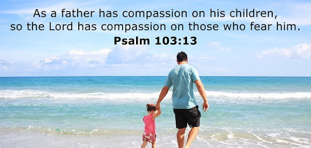 As a father has compassion on his children, so the Lord has compassion on those who fear him.