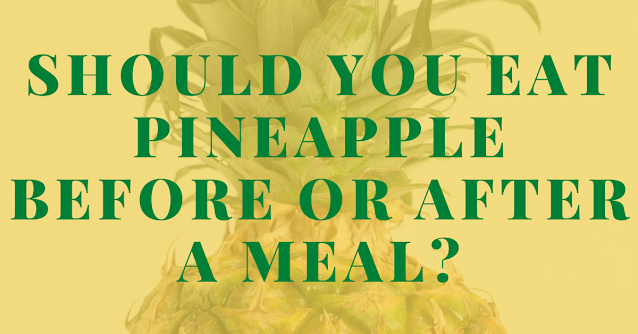 Should you eat pineapple before or after a meal