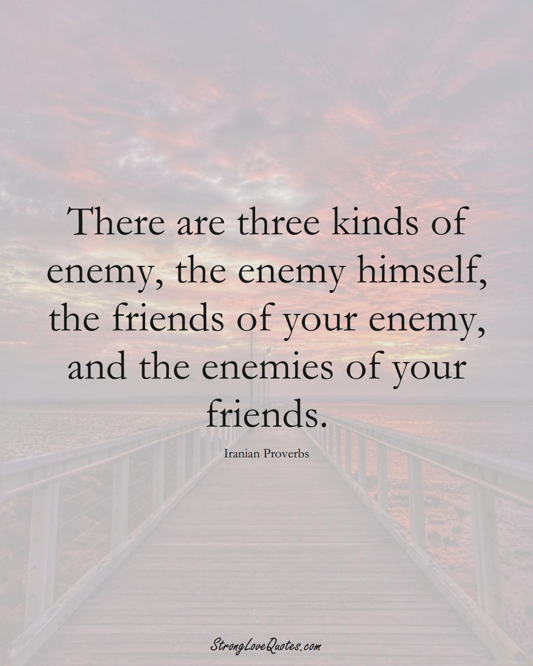 There are three kinds of enemy, the enemy himself, the friends of your enemy, and the enemies of your friends. (Iranian Sayings);  #MiddleEasternSayings