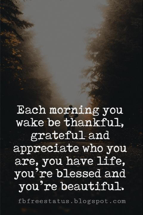 Sunday Morning Inspirational Quotes, Each morning you wake be thankful, grateful and appreciate who you are, you have life, you're blessed and you're beautiful.