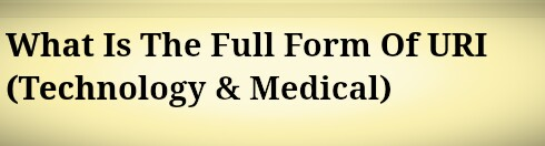 What Is The Full Form Of URI (Technology & Medical)
