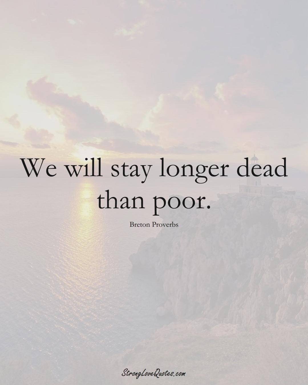 We will stay longer dead than poor. (Breton Sayings);  #aVarietyofCulturesSayings