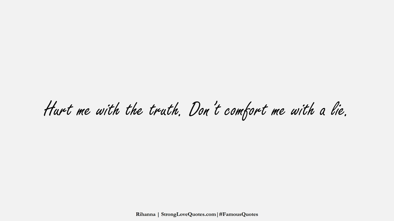 Hurt me with the truth. Don't comfort me with a lie. (Rihanna);  #FamousQuotes