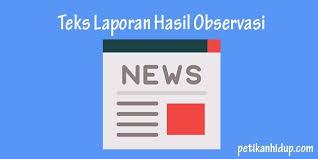 Pengertian Teks Laporan Hasil Observasi (LHO) | Fungsi, Tujuan, Struktur