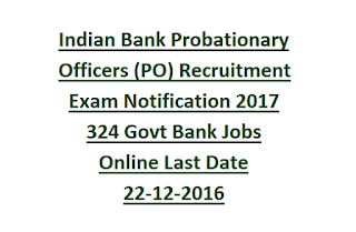 Indian Bank Probationary Officers (PO) Recruitment Exam Notification 2017 324 Govt Bank Jobs Online Last Date 22-12-2016