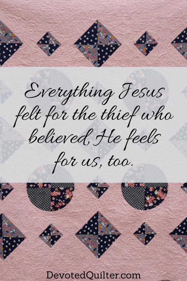 Everything Jesus felt for the thief who believed, He feels for us, too | DevotedQuilter.com