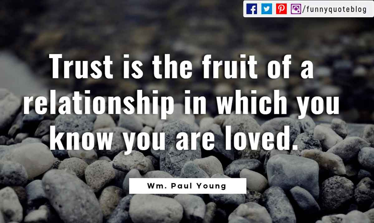 Trust is the fruit of a relationship in which you know you are loved.- Wm. Paul Young Quote