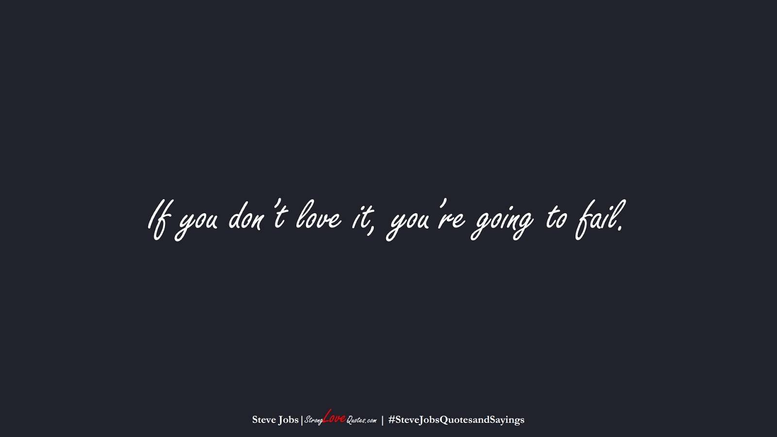If you don't love it, you're going to fail. (Steve Jobs);  #SteveJobsQuotesandSayings
