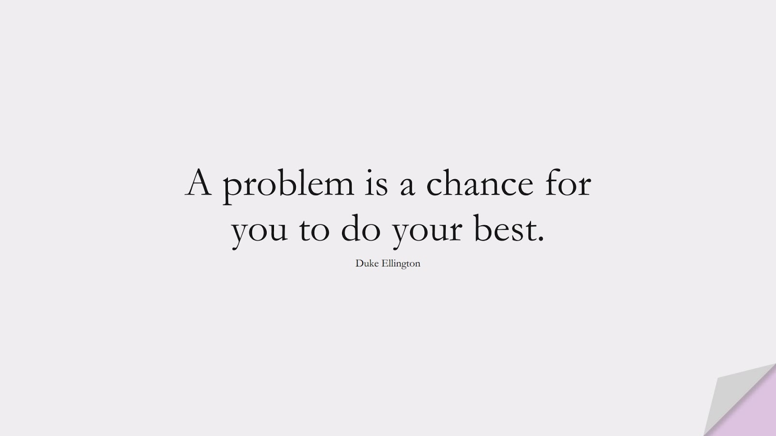A problem is a chance for you to do your best. (Duke Ellington);  #ShortQuotes