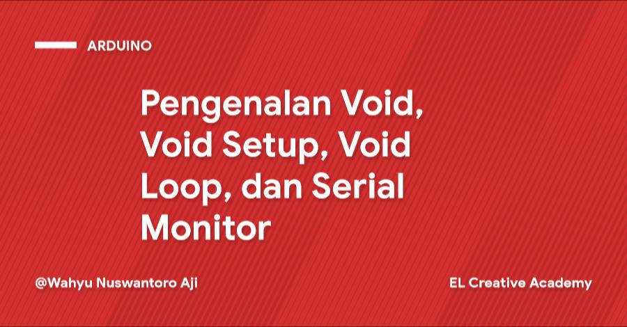 Pengenalan Void, Void Setup, Void Loop dan Serial Monitor - Bagian 3