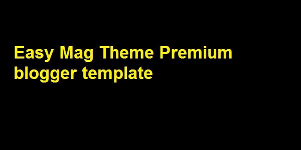 Easy Mag Theme Premium blogger template - Responsive Blogger Template
