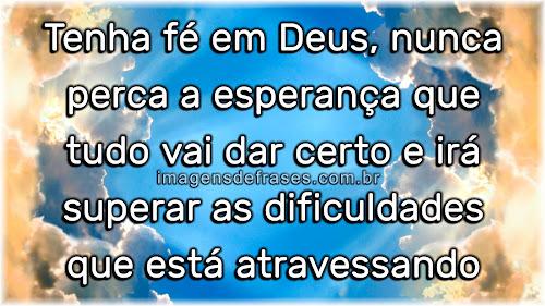 Tenha fé em Deus, nunca perca a esperança que tudo vai dar certo