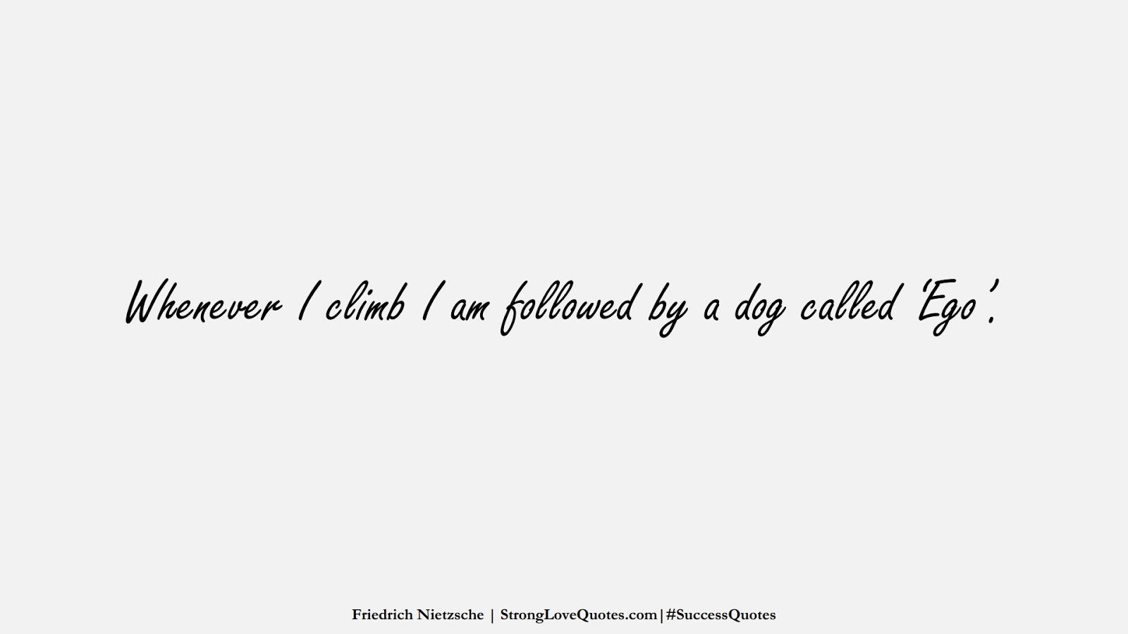 Whenever I climb I am followed by a dog called 'Ego'. (Friedrich Nietzsche);  #SuccessQuotes