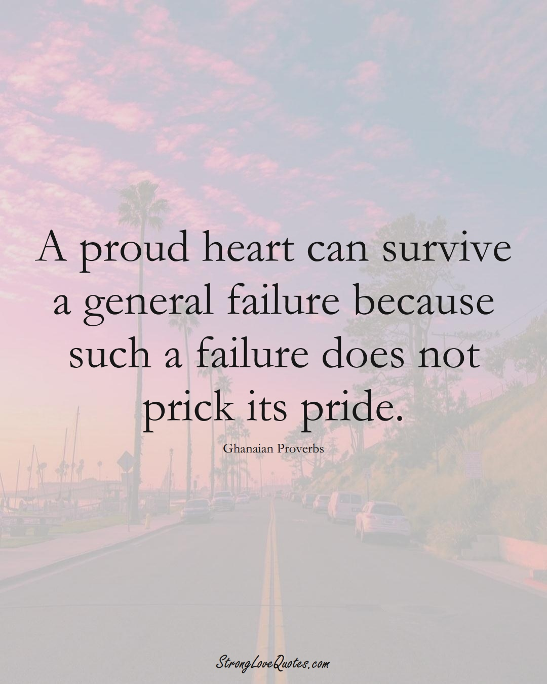 A proud heart can survive a general failure because such a failure does not prick its pride. (Ghanaian Sayings);  #AfricanSayings