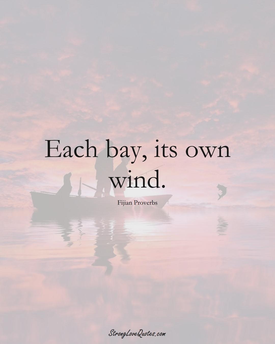 Each bay, its own wind. (Fijian Sayings);  #AustralianSayings