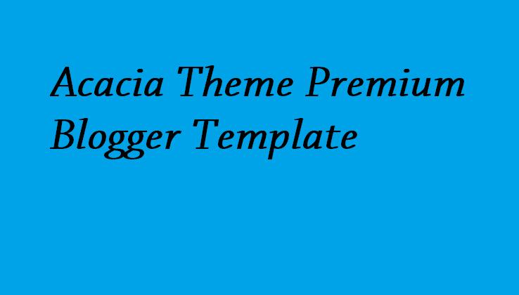 Acacia Theme Premium Blogger Template - Responsive Blogger Template