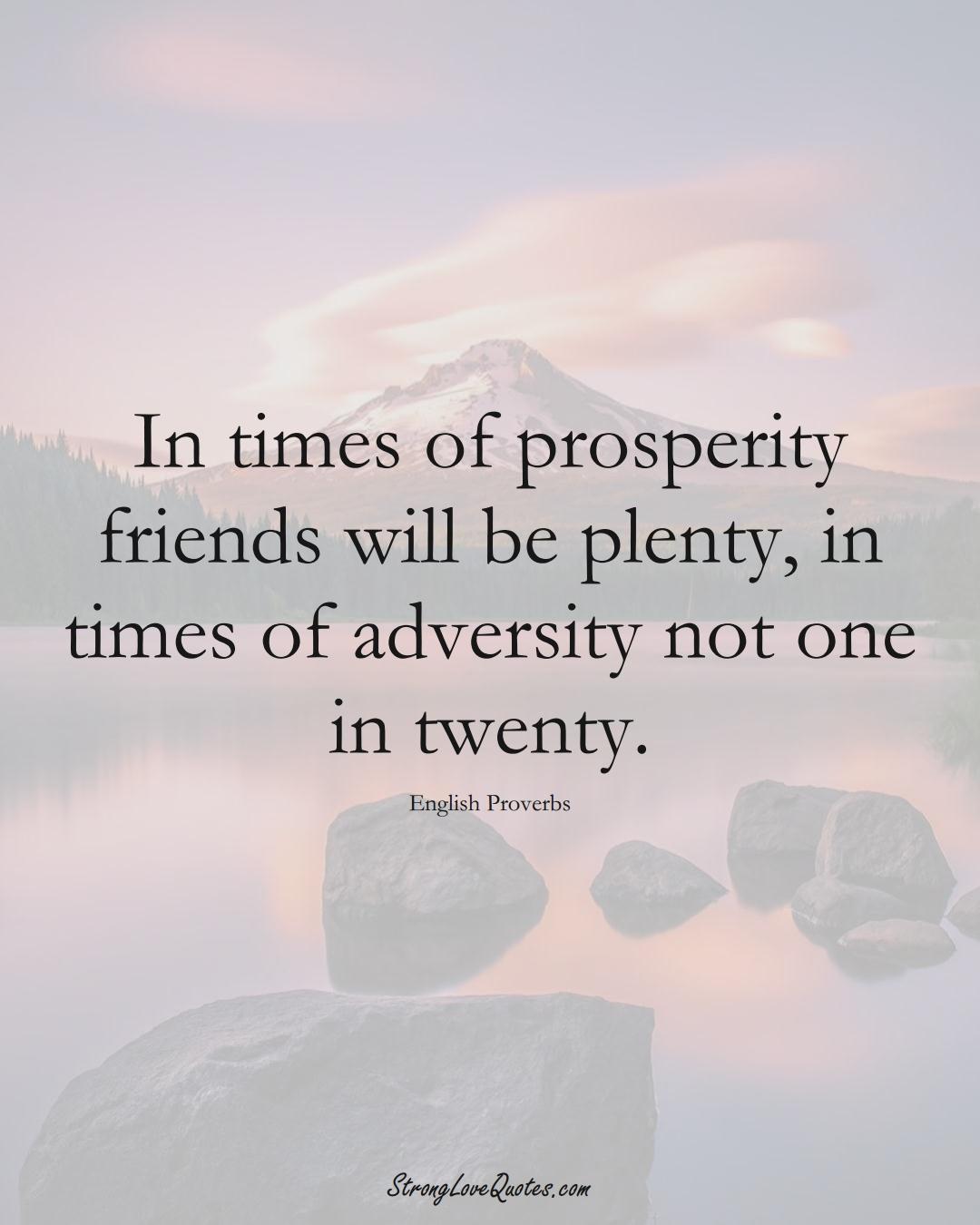 In times of prosperity friends will be plenty, in times of adversity not one in twenty. (English Sayings);  #EuropeanSayings