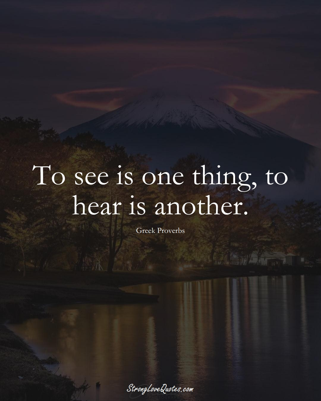 To see is one thing, to hear is another. (Greek Sayings);  #EuropeanSayings