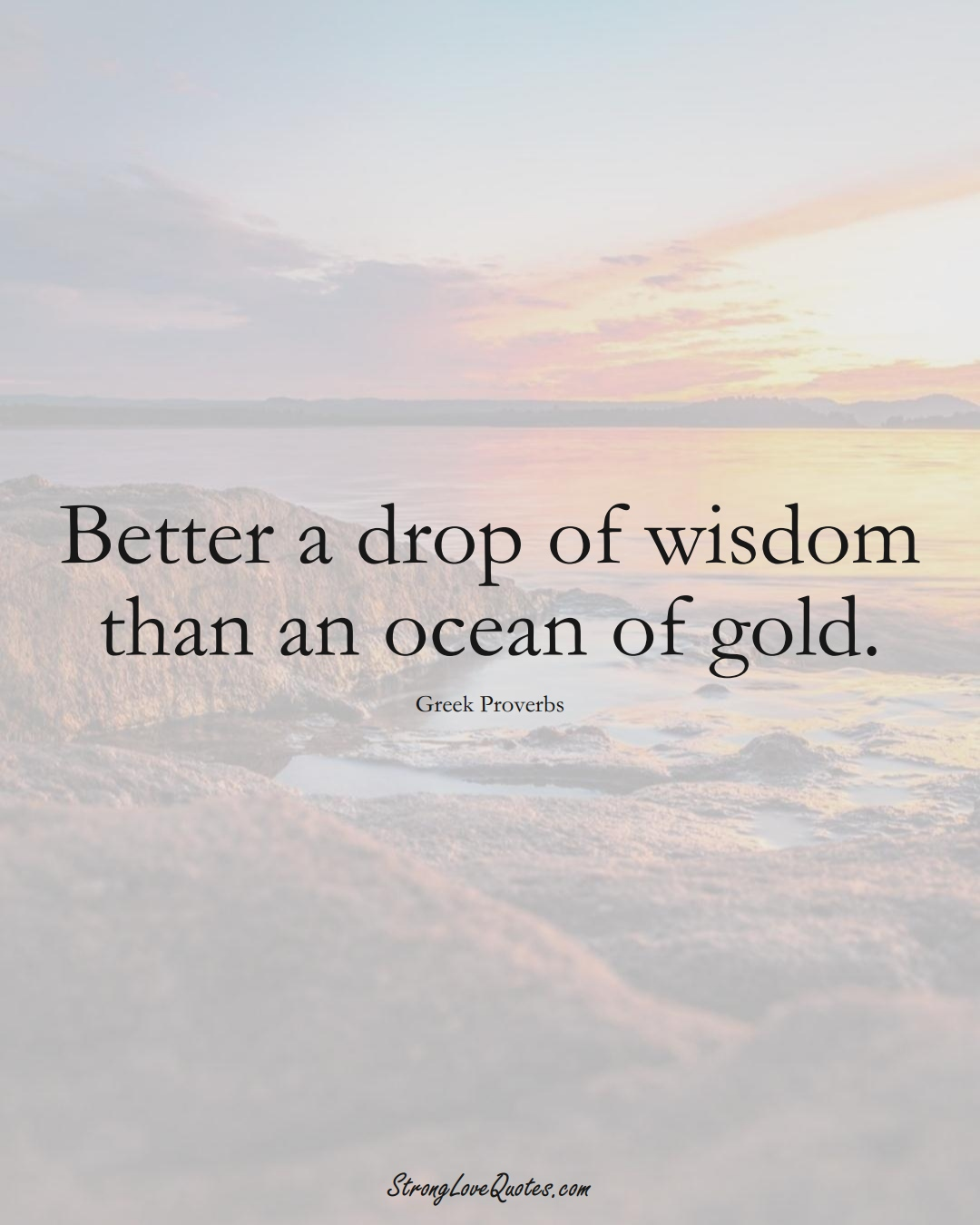 Better a drop of wisdom than an ocean of gold. (Greek Sayings);  #EuropeanSayings