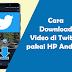 Cara Download Video Di Twitter Lewat Android [Mudah]