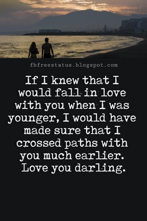 Best Love Messages, If I knew that I would fall in love with you when I was younger, I would have made sure that I crossed paths with you much earlier. Love you darling.