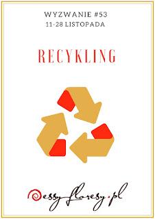 https://essy-floresy.blogspot.com/2019/11/wyzwanie-53-recykling.html