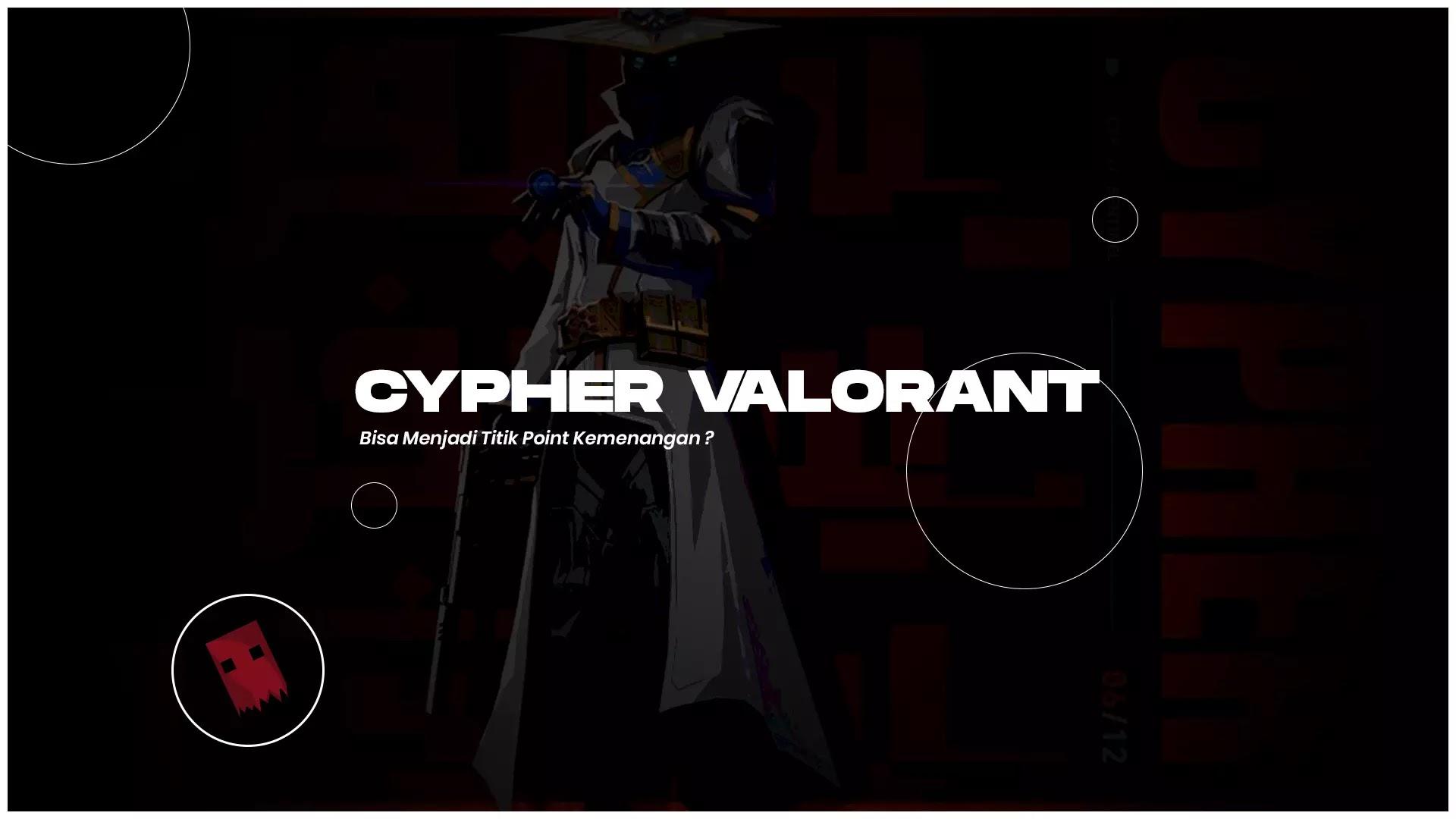 Cypher Valorant - Bisa Menjadi Titik Point Kemenangan ?