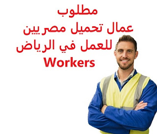 Egyptian loading workers are required to work in Riyadh  To work for a home appliances establishment in Riyadh  Salary: to be determined after the interview