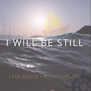 I-Fee Sound Ft. Elijah Oyelade – I Will Be Still