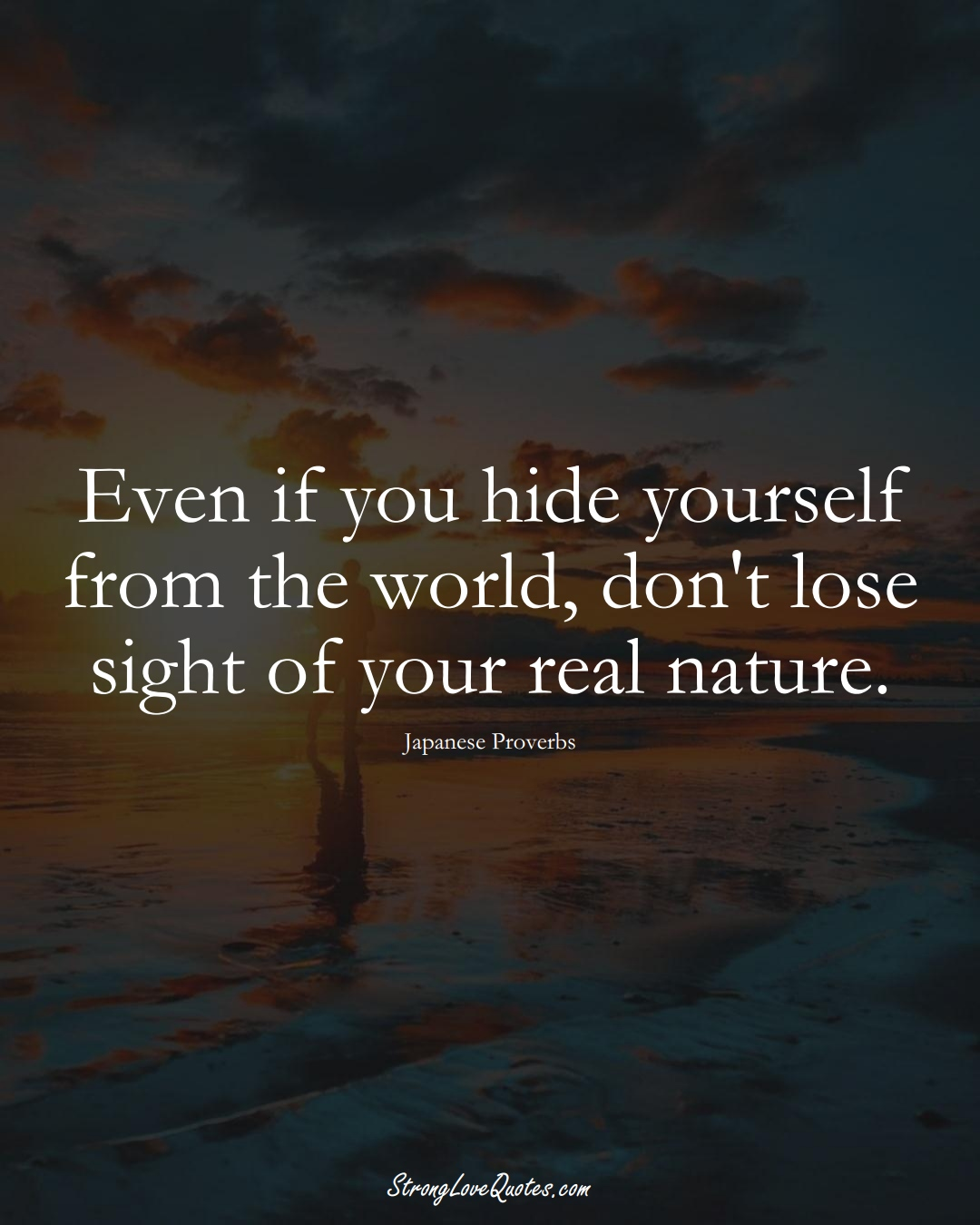 Even if you hide yourself from the world, don't lose sight of your real nature. (Japanese Sayings);  #AsianSayings
