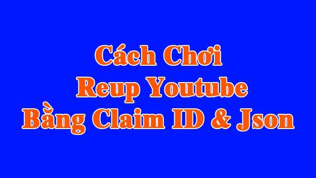 Hướng dẫn cách chơi reup kiếm tiền youtube bằng Claim ID & Json
