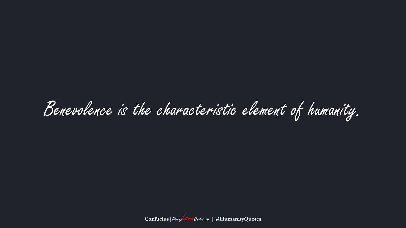 Benevolence is the characteristic element of humanity. (Confucius);  #HumanityQuotes
