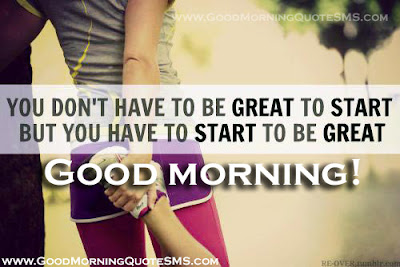 Good Morning Quotes For Best Friend: you don't have to be great to start but you have to start to be great good morning!